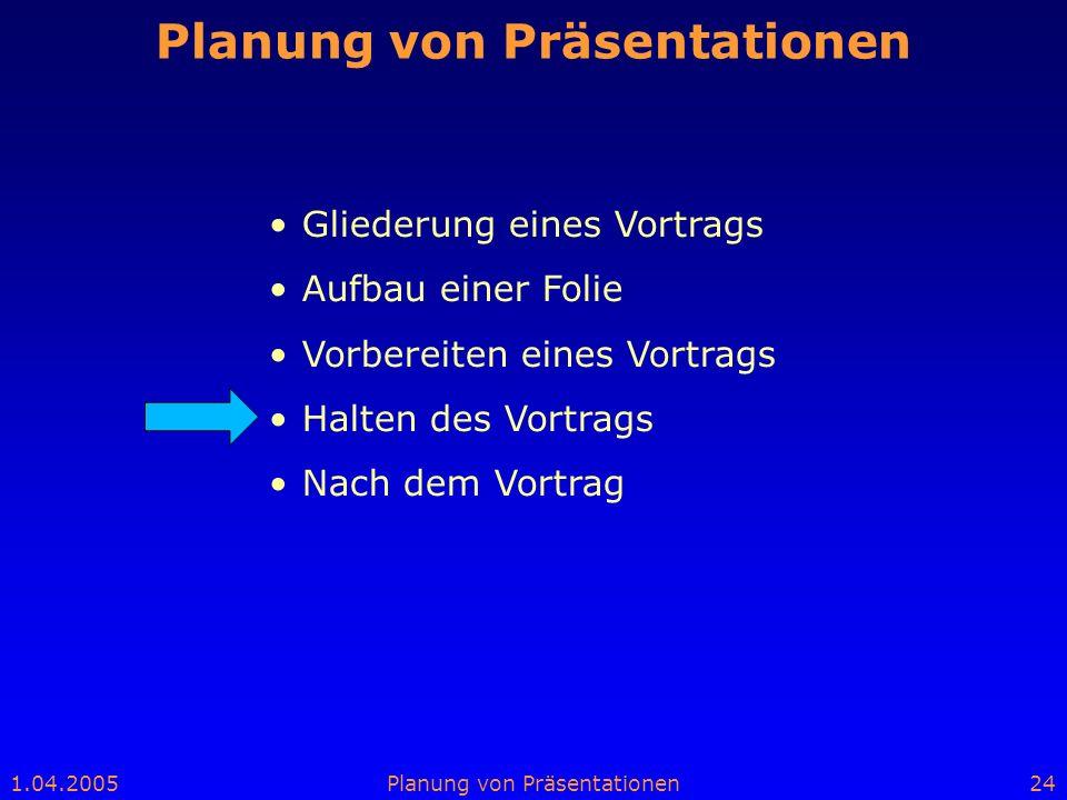 1.04.2005Planung von Präsentationen24 Planung von Präsentationen Gliederung eines Vortrags Aufbau einer Folie Vorbereiten eines Vortrags Halten des Vo