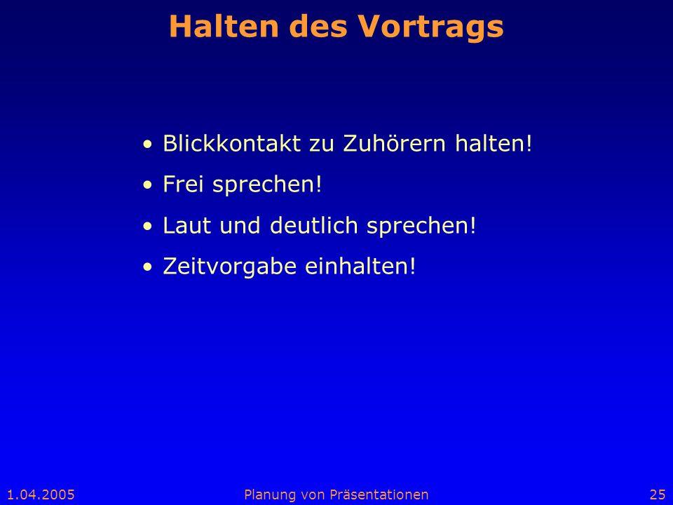 1.04.2005Planung von Präsentationen25 Halten des Vortrags Blickkontakt zu Zuhörern halten! Frei sprechen! Laut und deutlich sprechen! Zeitvorgabe einh