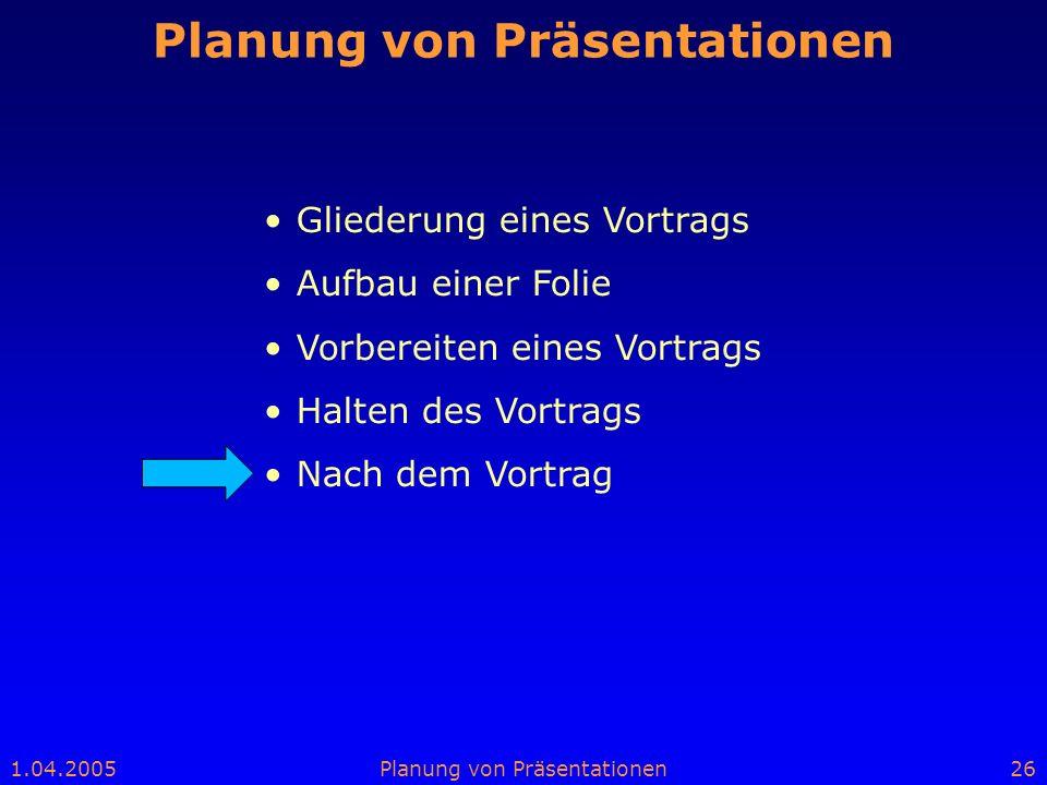 1.04.2005Planung von Präsentationen26 Planung von Präsentationen Gliederung eines Vortrags Aufbau einer Folie Vorbereiten eines Vortrags Halten des Vo