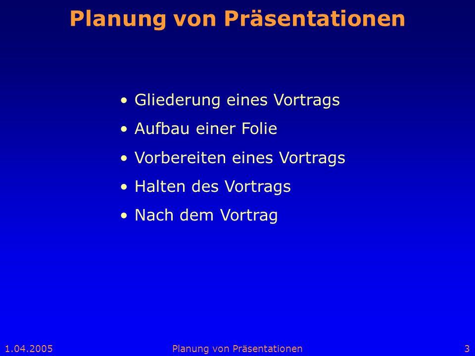 1.04.2005Planung von Präsentationen3 Gliederung eines Vortrags Aufbau einer Folie Vorbereiten eines Vortrags Halten des Vortrags Nach dem Vortrag