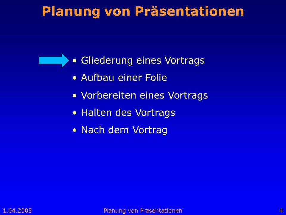 1.04.2005Planung von Präsentationen4 Gliederung eines Vortrags Aufbau einer Folie Vorbereiten eines Vortrags Halten des Vortrags Nach dem Vortrag