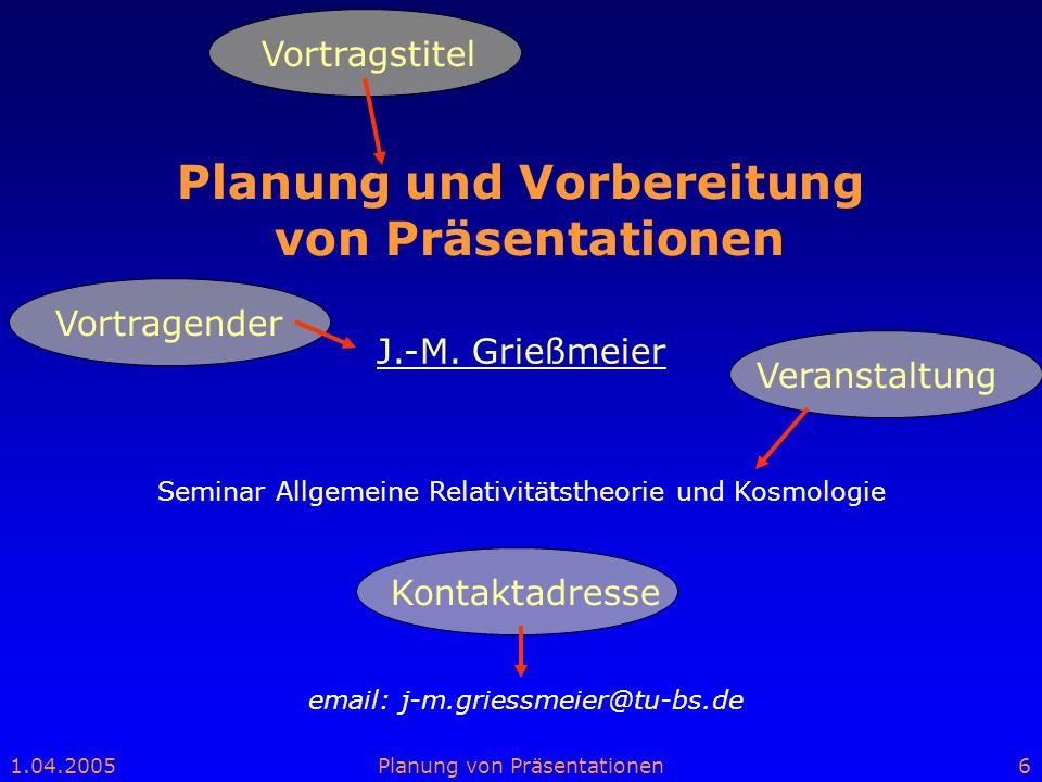 1.04.2005Planung von Präsentationen6 Planung und Vorbereitung von Präsentationen email: j-m.griessmeier@tu-bs.de J.-M. Grießmeier Seminar Allgemeine R