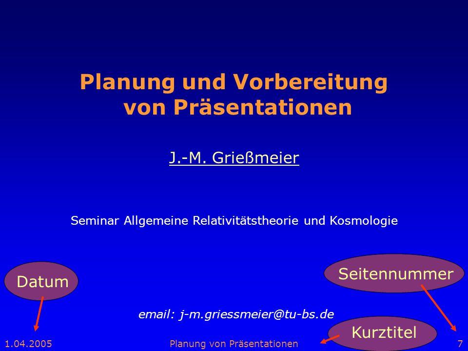 1.04.2005Planung von Präsentationen7 Planung und Vorbereitung von Präsentationen email: j-m.griessmeier@tu-bs.de J.-M. Grießmeier Seminar Allgemeine R