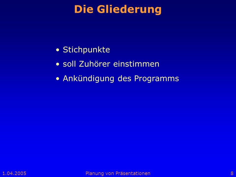 1.04.2005Planung von Präsentationen8 Die Gliederung Stichpunkte soll Zuhörer einstimmen Ankündigung des Programms