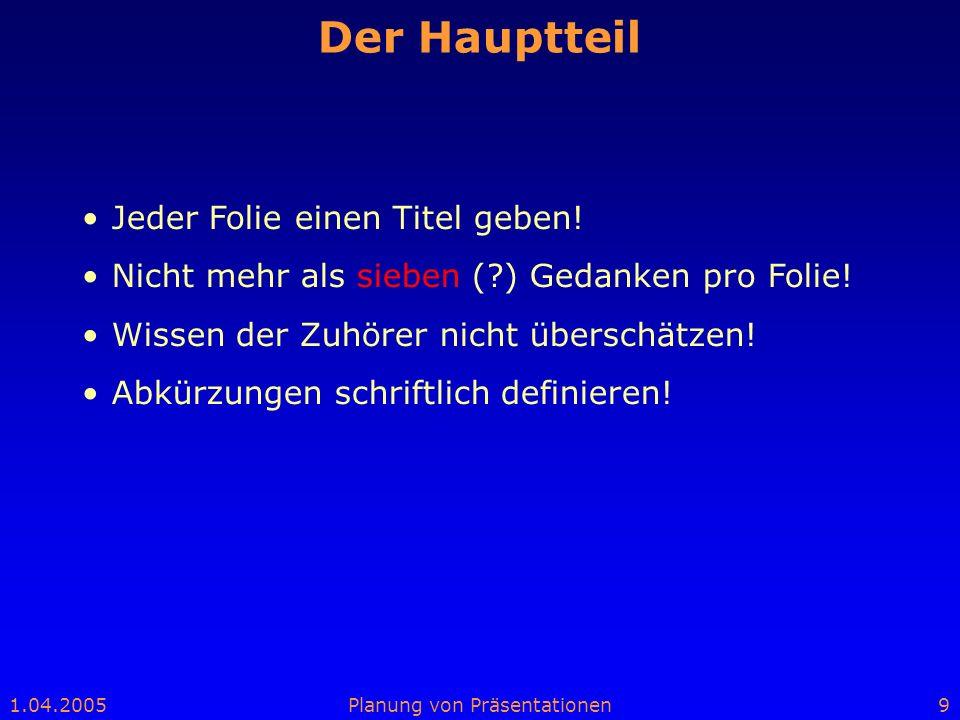 1.04.2005Planung von Präsentationen9 Der Hauptteil Jeder Folie einen Titel geben! Nicht mehr als sieben (?) Gedanken pro Folie! Wissen der Zuhörer nic