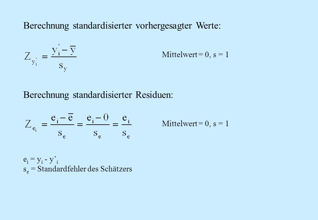 Berechnung standardisierter vorhergesagter Werte: Berechnung standardisierter Residuen: e i = y i - y i s e = Standardfehler des Schätzers Mittelwert
