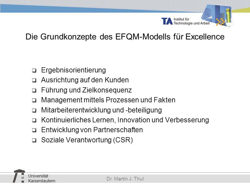 Universität Kaiserslautern Dr. Martin J. Thul Die Grundkonzepte des EFQM-Modells für Excellence Ergebnisorientierung Ausrichtung auf den Kunden Führun
