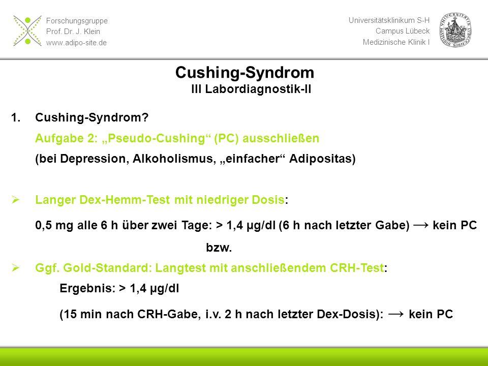 Forschungsgruppe Prof. Dr. J. Klein www.adipo-site.de Universitätsklinikum S-H Campus Lübeck Medizinische Klinik I 1.Cushing-Syndrom? Aufgabe 2: Pseud
