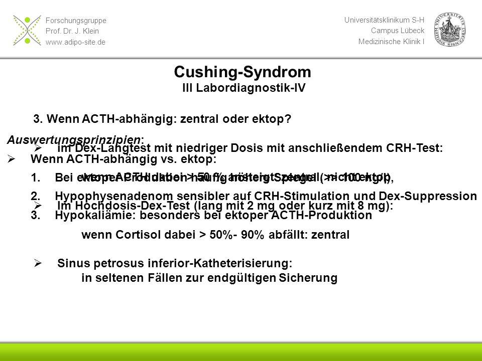 Forschungsgruppe Prof. Dr. J. Klein www.adipo-site.de Universitätsklinikum S-H Campus Lübeck Medizinische Klinik I 3. Wenn ACTH-abhängig: zentral oder