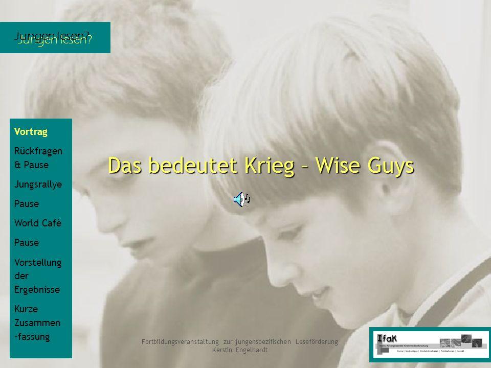 Jungen lesen? Fortbildungsveranstaltung zur jungenspezifischen Leseförderung Kerstin Engelhardt Das bedeutet Krieg – Wise Guys Vortrag Rückfragen & Pa