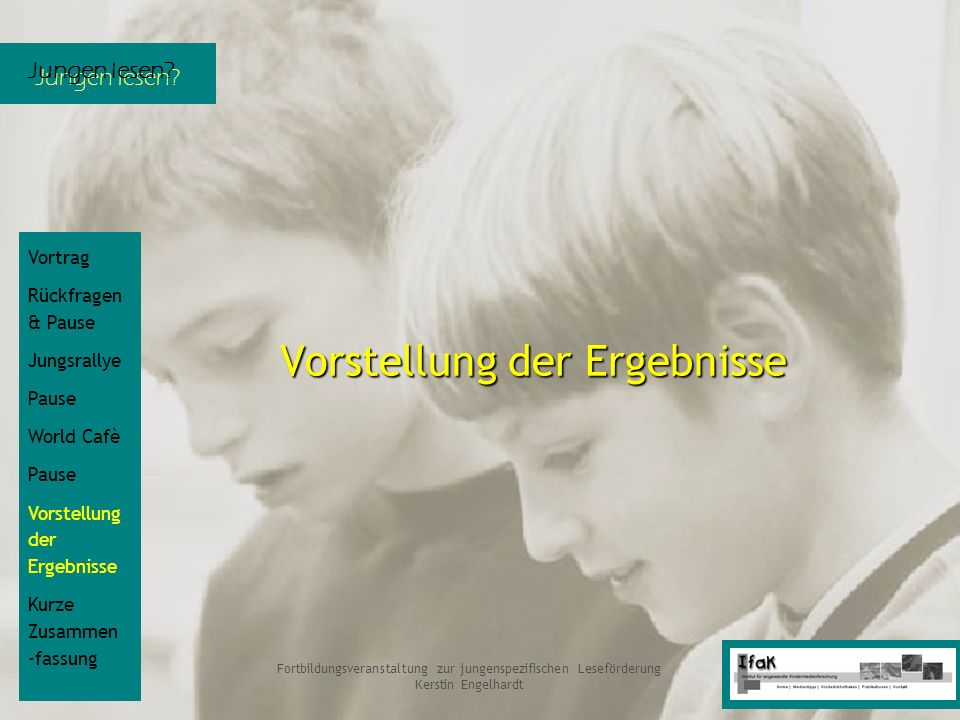 Jungen lesen? Fortbildungsveranstaltung zur jungenspezifischen Leseförderung Kerstin Engelhardt Vorstellung der Ergebnisse Vortrag Rückfragen & Pause