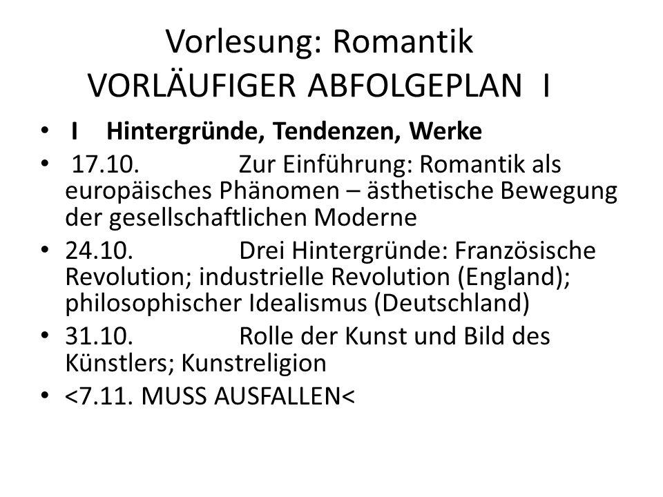 Vorlesung: Romantik VORLÄUFIGER ABFOLGEPLAN I IHintergründe, Tendenzen, Werke 17.10.Zur Einführung: Romantik als europäisches Phänomen – ästhetische B