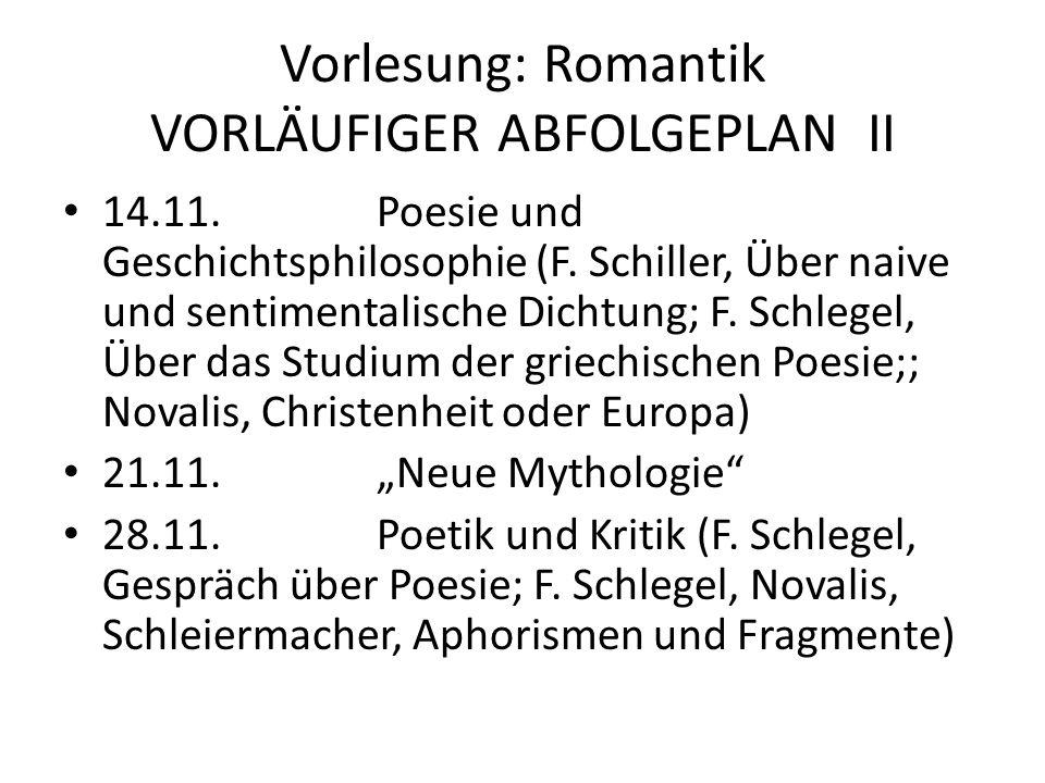 Vorlesung: Romantik VORLÄUFIGER ABFOLGEPLAN II 14.11.Poesie und Geschichtsphilosophie (F. Schiller, Über naive und sentimentalische Dichtung; F. Schle