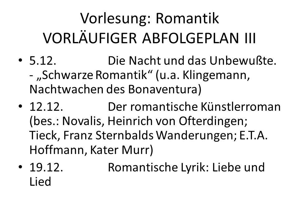 Vorlesung: Romantik VORLÄUFIGER ABFOLGEPLAN III 5.12.Die Nacht und das Unbewußte. - Schwarze Romantik (u.a. Klingemann, Nachtwachen des Bonaventura) 1