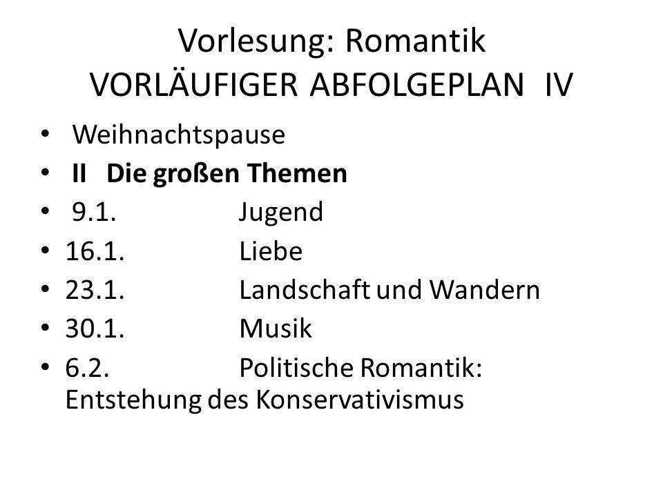 Vorlesung: Romantik VORLÄUFIGER ABFOLGEPLAN IV Weihnachtspause IIDie großen Themen 9.1.Jugend 16.1.Liebe 23.1.Landschaft und Wandern 30.1.Musik 6.2.Po