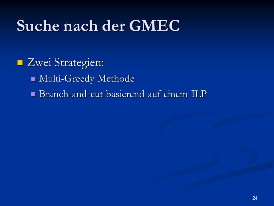 24 Suche nach der GMEC Zwei Strategien: Zwei Strategien: Multi-Greedy Methode Multi-Greedy Methode Branch-and-cut basierend auf einem ILP Branch-and-c
