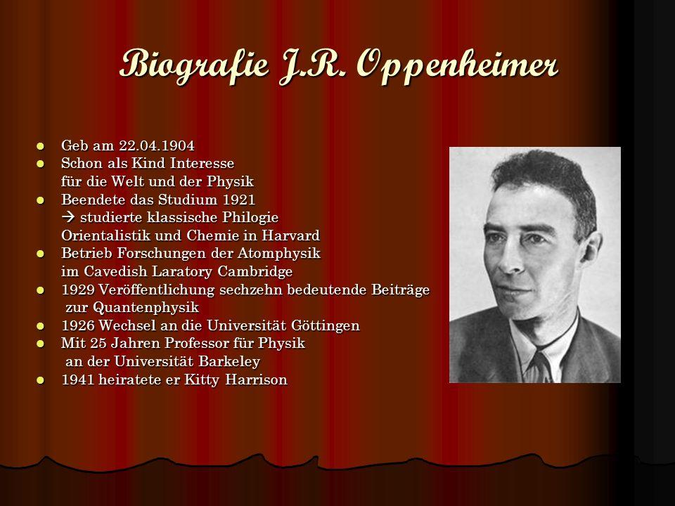 Biografie J.R. Oppenheimer Geb am 22.04.1904 Geb am 22.04.1904 Schon als Kind Interesse Schon als Kind Interesse für die Welt und der Physik für die W