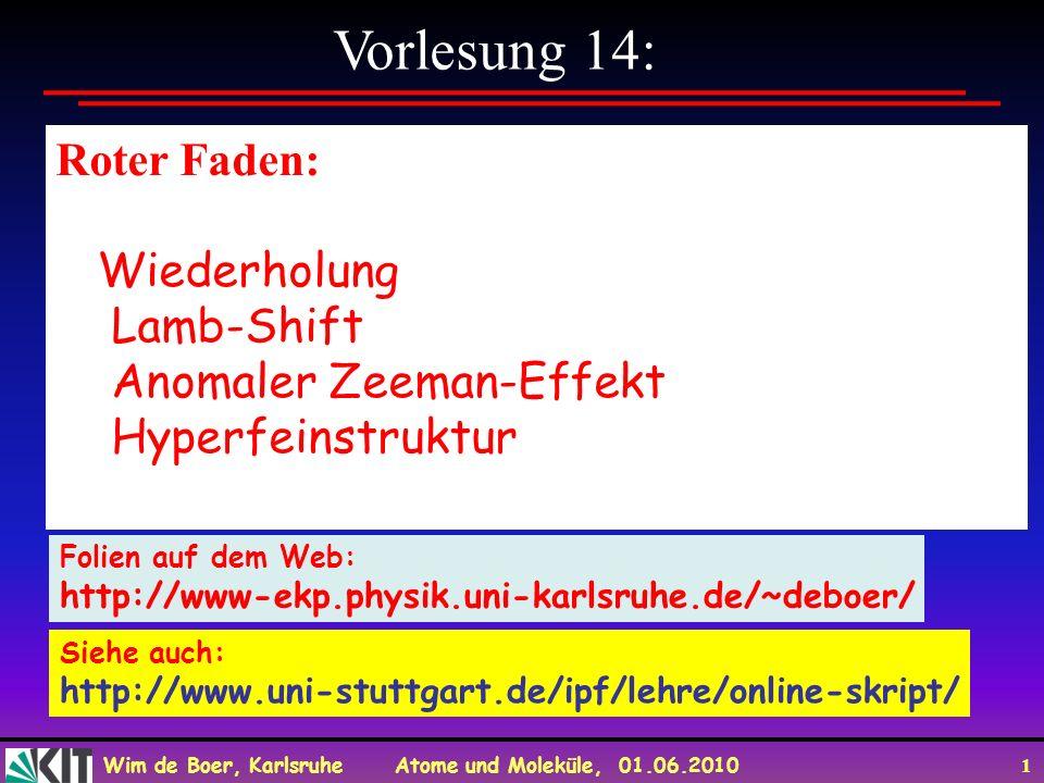 Wim de Boer, Karlsruhe Atome und Moleküle, 01.06.2010 1 Vorlesung 14: Roter Faden: Wiederholung Lamb-Shift Anomaler Zeeman-Effekt Hyperfeinstruktur Fo