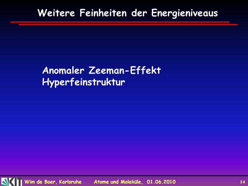 Wim de Boer, Karlsruhe Atome und Moleküle, 01.06.2010 14 Weitere Feinheiten der Energieniveaus Anomaler Zeeman-Effekt Hyperfeinstruktur