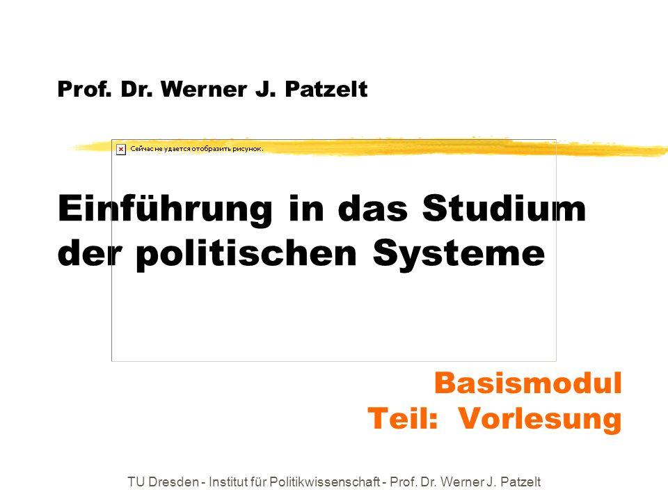 TU Dresden - Institut für Politikwissenschaft - Prof. Dr. Werner J. Patzelt Einführung in das Studium der politischen Systeme Prof. Dr. Werner J. Patz