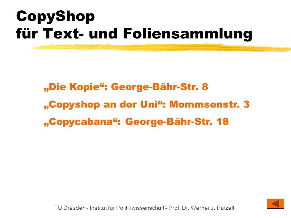 TU Dresden - Institut für Politikwissenschaft - Prof. Dr. Werner J. Patzelt CopyShop für Text- und Foliensammlung Die Kopie: George-Bähr-Str. 8 Copysh