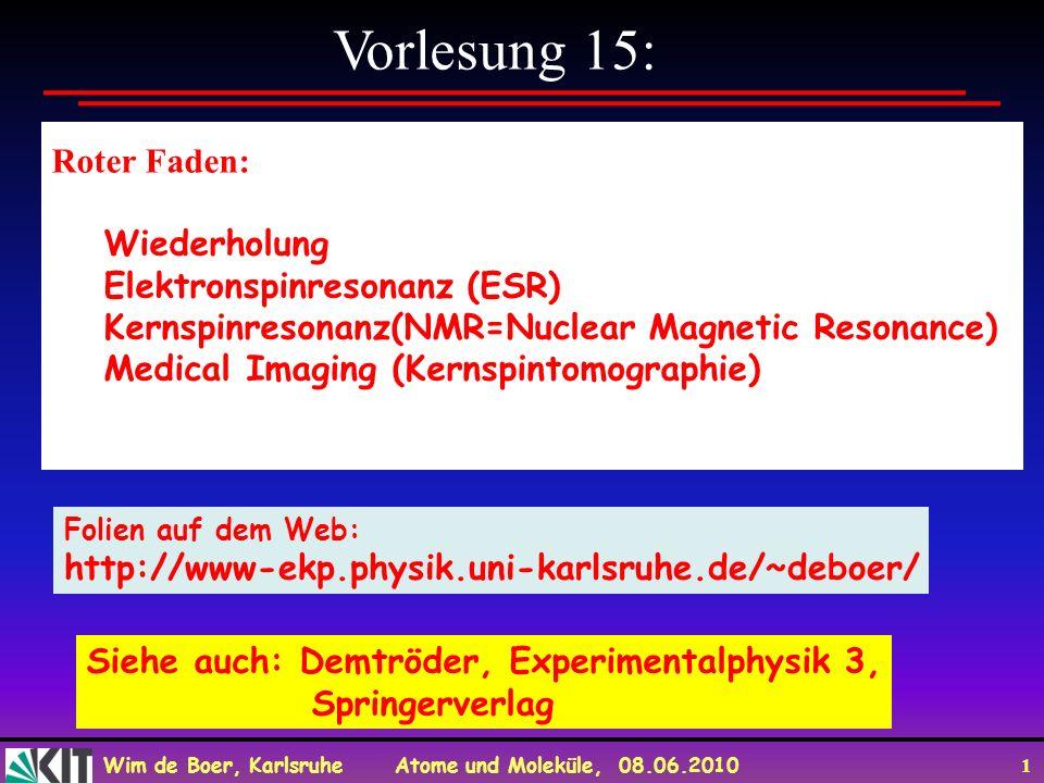 Wim de Boer, Karlsruhe Atome und Moleküle, 08.06.2010 1 Vorlesung 15: Roter Faden: Wiederholung Elektronspinresonanz (ESR) Kernspinresonanz(NMR=Nuclear Magnetic Resonance) Medical Imaging (Kernspintomographie) Folien auf dem Web: http://www-ekp.physik.uni-karlsruhe.de/~deboer/ Siehe auch: Demtröder, Experimentalphysik 3, Springerverlag