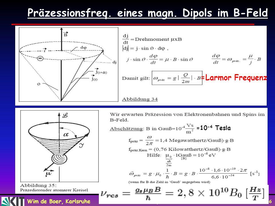 Wim de Boer, Karlsruhe Atome und Moleküle, 08.06.2010 16 Präzessionsfreq. eines magn. Dipols im B-Feld oder 10 -4 Tesla =10 -4 Tesla =Larmor Frequenz