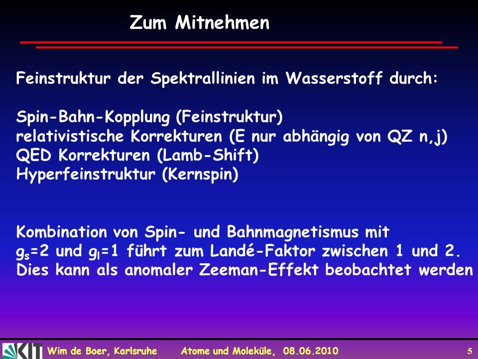 Wim de Boer, Karlsruhe Atome und Moleküle, 08.06.2010 5 Zum Mitnehmen Feinstruktur der Spektrallinien im Wasserstoff durch: Spin-Bahn-Kopplung (Feinstruktur) relativistische Korrekturen (E nur abhängig von QZ n,j) QED Korrekturen (Lamb-Shift) Hyperfeinstruktur (Kernspin) Kombination von Spin- und Bahnmagnetismus mit g s =2 und g l =1 führt zum Landé-Faktor zwischen 1 und 2.