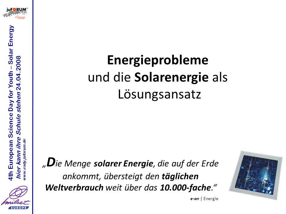 Energieprobleme und die Solarenergie als Lösungsansatz 4th European Science Day for Youth – Solar Energy hier kann ihre Schule stehen 24.04.2008 www.e