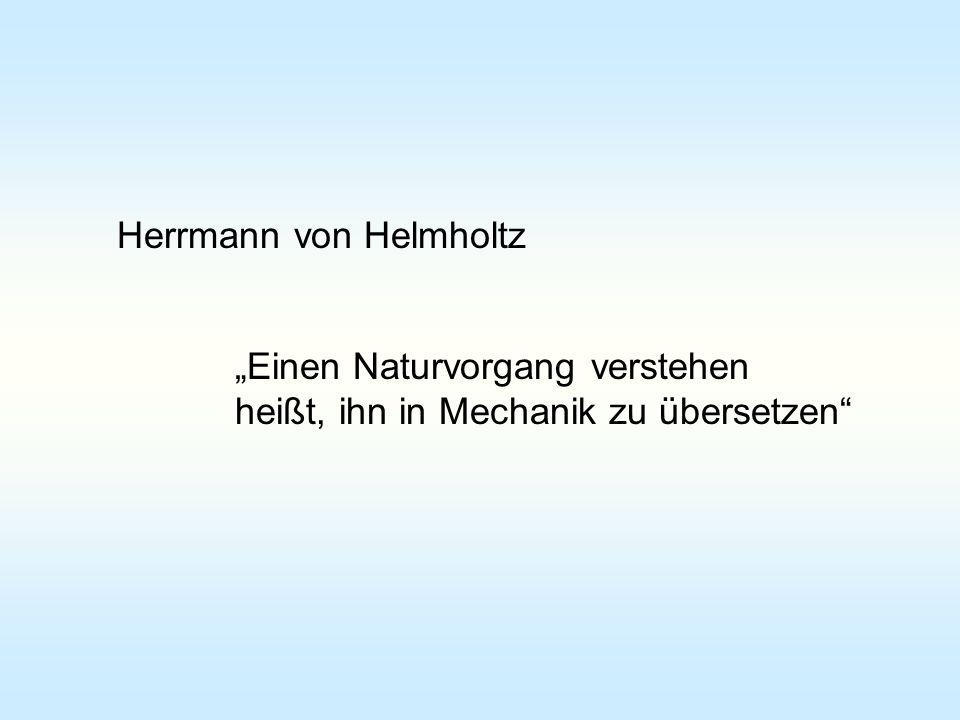Herrmann von Helmholtz Einen Naturvorgang verstehen heißt, ihn in Mechanik zu übersetzen