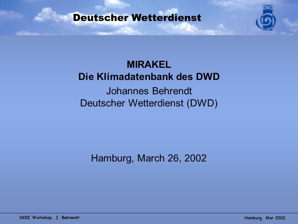 Hamburg, Mar 2002 DKRZ Workshop, J. Behrendt MIRAKEL Die Klimadatenbank des DWD Johannes Behrendt Deutscher Wetterdienst (DWD) Hamburg, March 26, 2002