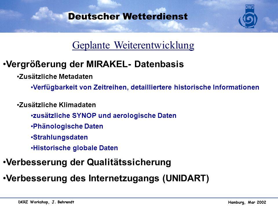 Hamburg, Mar 2002 DKRZ Workshop, J. Behrendt Geplante Weiterentwicklung Vergrößerung der MIRAKEL- Datenbasis Zusätzliche Metadaten Verfügbarkeit von Z
