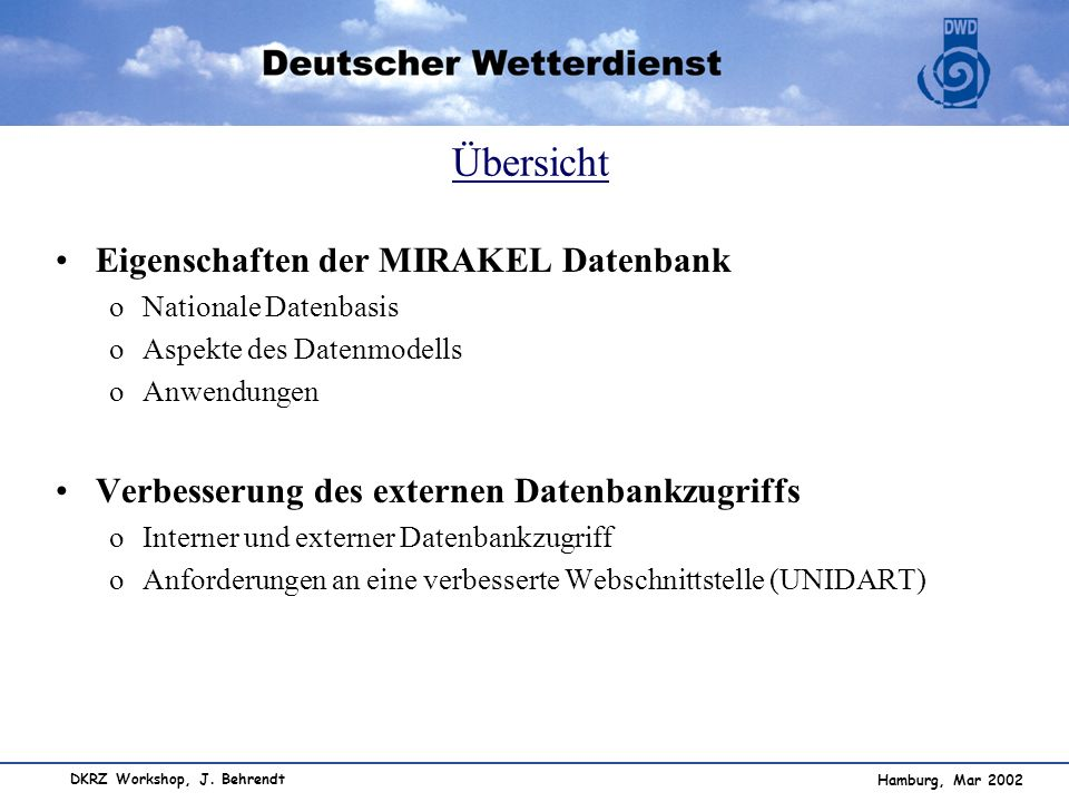 Hamburg, Mar 2002 DKRZ Workshop, J. Behrendt Übersicht Eigenschaften der MIRAKEL Datenbank oNationale Datenbasis oAspekte des Datenmodells oAnwendunge