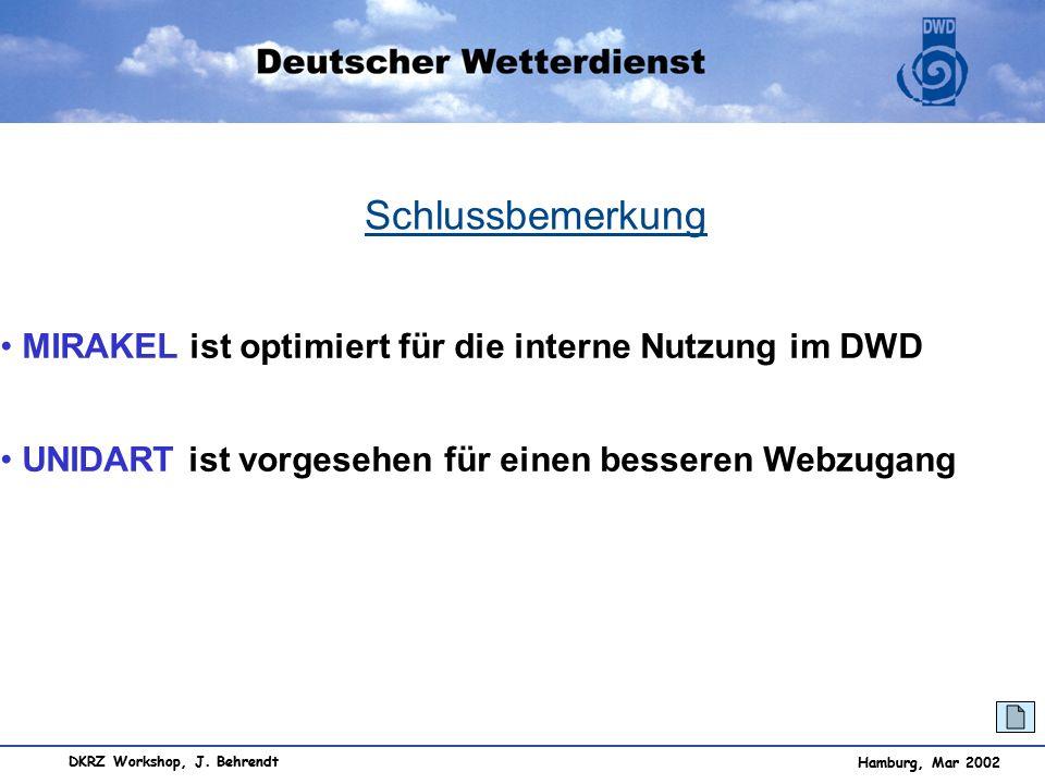 Hamburg, Mar 2002 DKRZ Workshop, J. Behrendt Hamburg, Mar 2002 Schlussbemerkung MIRAKEL ist optimiert für die interne Nutzung im DWD UNIDART ist vorge