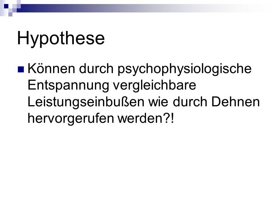 Hypothese Können durch psychophysiologische Entspannung vergleichbare Leistungseinbußen wie durch Dehnen hervorgerufen werden?!