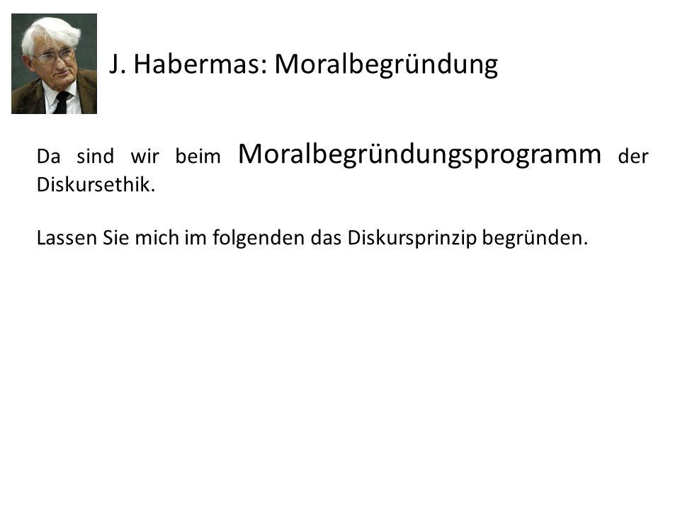 Da sind wir beim Moralbegründungsprogramm der Diskursethik. Lassen Sie mich im folgenden das Diskursprinzip begründen. J. Habermas: Moralbegründung