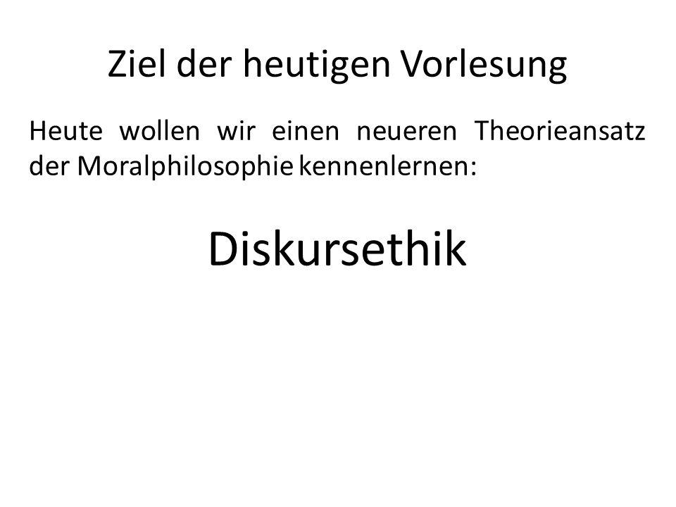 Ziel der heutigen Vorlesung Heute wollen wir einen neueren Theorieansatz der Moralphilosophie kennenlernen: Diskursethik