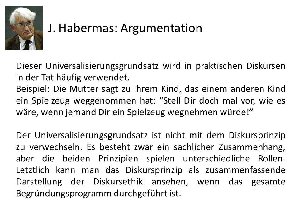 J. Habermas: Argumentation Dieser Universalisierungsgrundsatz wird in praktischen Diskursen in der Tat häufig verwendet. Beispiel: Die Mutter sagt zu