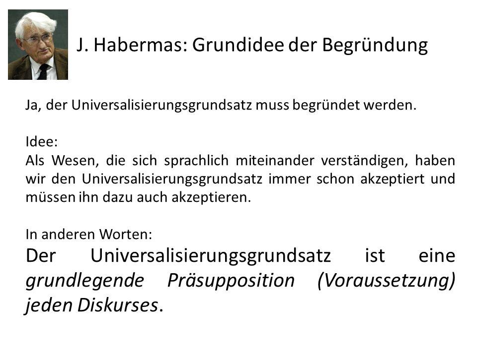 J. Habermas: Grundidee der Begründung Ja, der Universalisierungsgrundsatz muss begründet werden. Idee: Als Wesen, die sich sprachlich miteinander vers