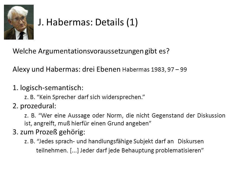 J. Habermas: Details (1) Welche Argumentationsvoraussetzungen gibt es? Alexy und Habermas: drei Ebenen Habermas 1983, 97 – 99 1. logisch-semantisch: z