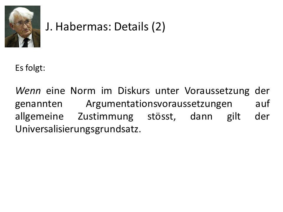 J. Habermas: Details (2) Es folgt: Wenn eine Norm im Diskurs unter Voraussetzung der genannten Argumentationsvoraussetzungen auf allgemeine Zustimmung