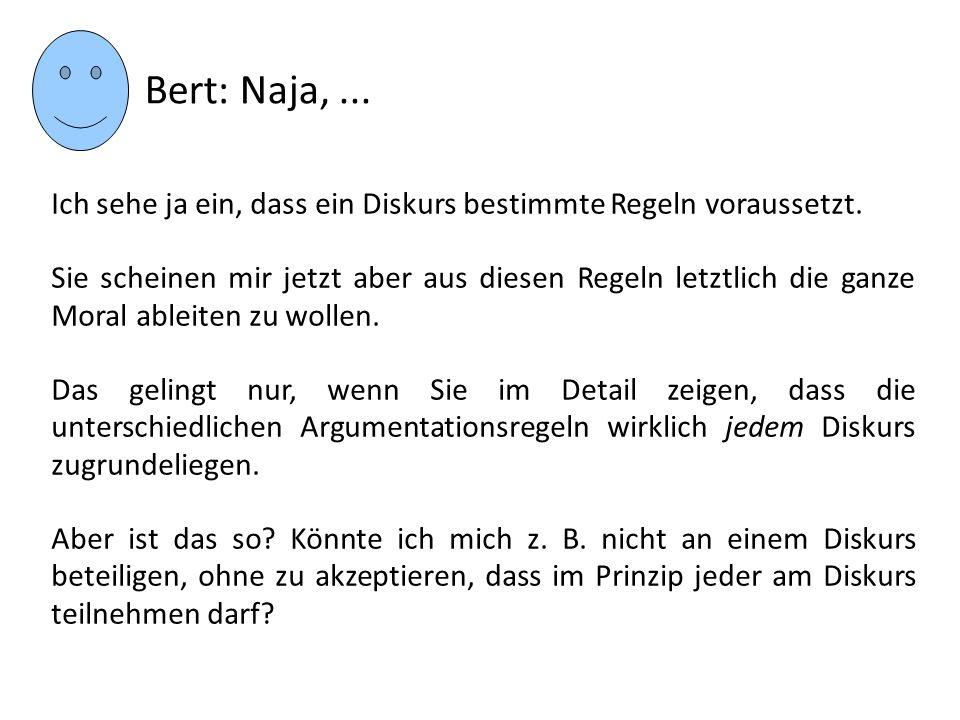 Bert: Naja,... Ich sehe ja ein, dass ein Diskurs bestimmte Regeln voraussetzt. Sie scheinen mir jetzt aber aus diesen Regeln letztlich die ganze Moral