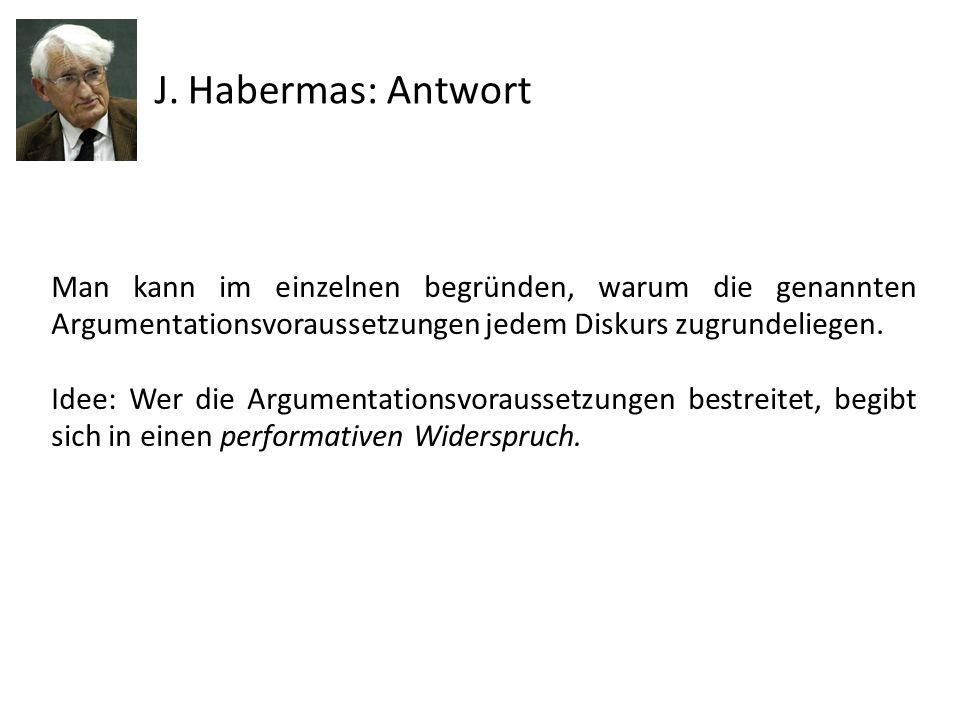 J. Habermas: Antwort Man kann im einzelnen begründen, warum die genannten Argumentationsvoraussetzungen jedem Diskurs zugrundeliegen. Idee: Wer die Ar
