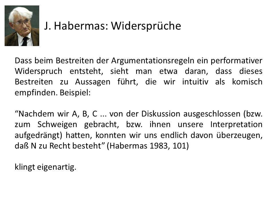 J. Habermas: Widersprüche Dass beim Bestreiten der Argumentationsregeln ein performativer Widerspruch entsteht, sieht man etwa daran, dass dieses Best