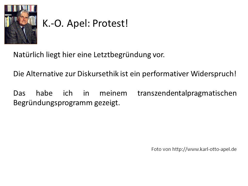 K.-O. Apel: Protest! Natürlich liegt hier eine Letztbegründung vor. Die Alternative zur Diskursethik ist ein performativer Widerspruch! Das habe ich i