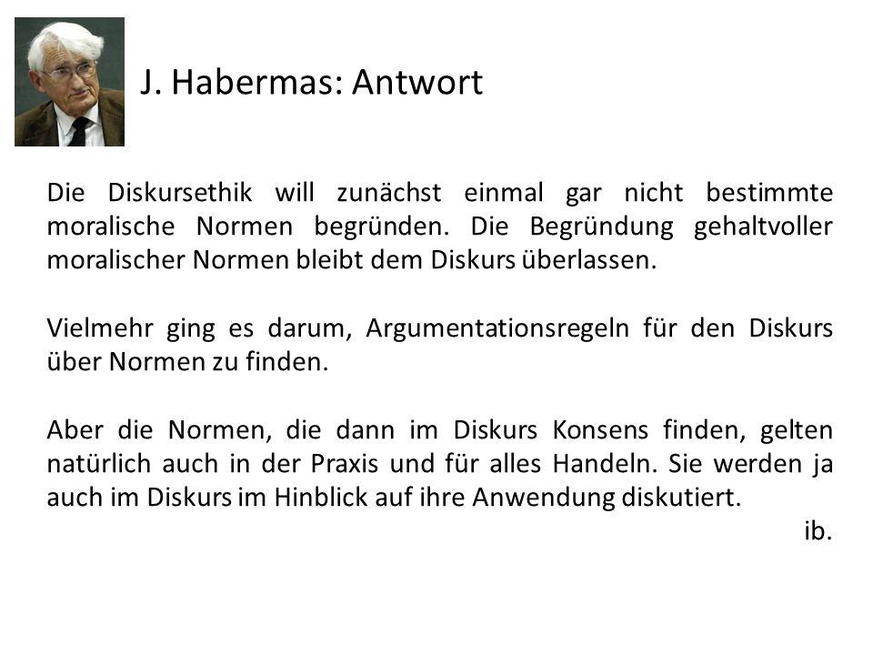 J. Habermas: Antwort Die Diskursethik will zunächst einmal gar nicht bestimmte moralische Normen begründen. Die Begründung gehaltvoller moralischer No