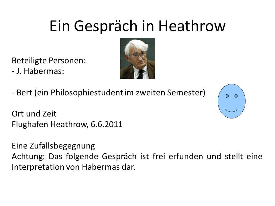 Ein Gespräch in Heathrow Beteiligte Personen: - J. Habermas: - Bert (ein Philosophiestudent im zweiten Semester) Ort und Zeit Flughafen Heathrow, 6.6.
