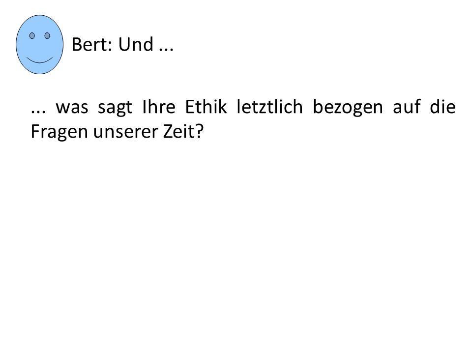 ... was sagt Ihre Ethik letztlich bezogen auf die Fragen unserer Zeit? Bert: Und...