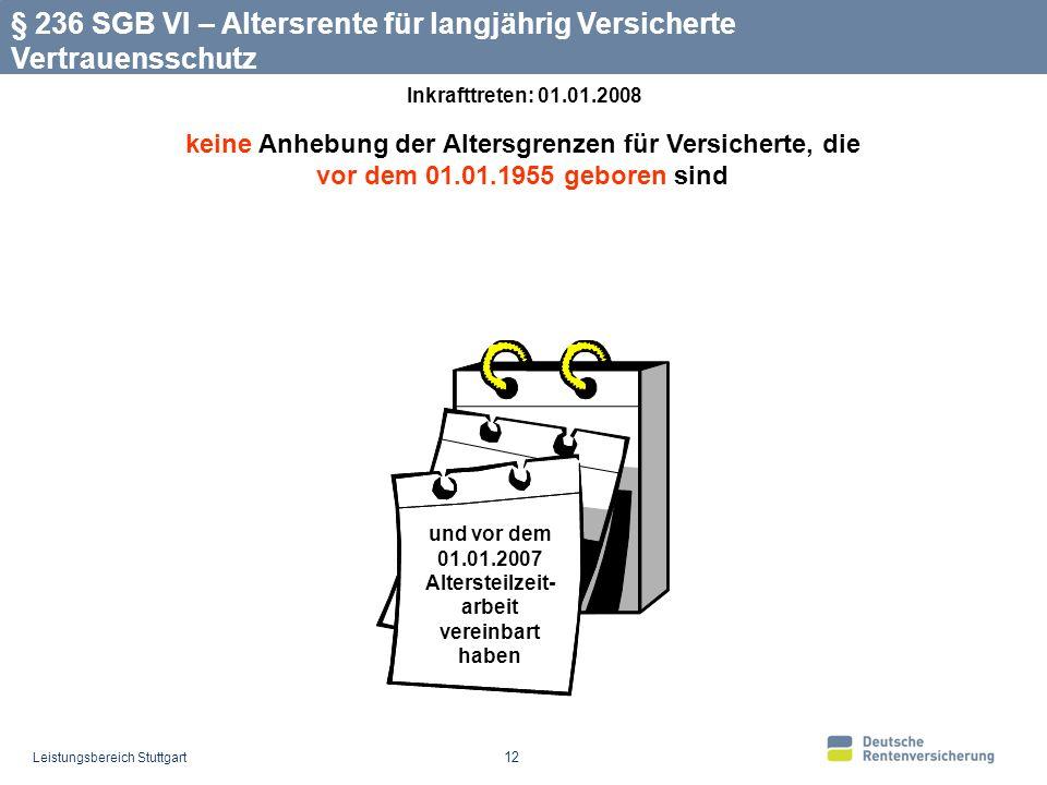 Leistungsbereich Stuttgart 12 keine Anhebung der Altersgrenzen für Versicherte, die vor dem 01.01.1955 geboren sind § 236 SGB VI – Altersrente für langjährig Versicherte Vertrauensschutz und vor dem 01.01.2007 Altersteilzeit- arbeit vereinbart haben Inkrafttreten: 01.01.2008
