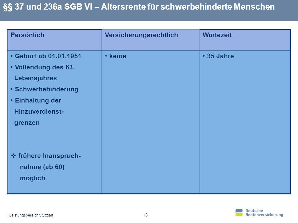 Leistungsbereich Stuttgart 16 §§ 37 und 236a SGB VI – Altersrente für schwerbehinderte Menschen PersönlichVersicherungsrechtlichWartezeit Geburt ab 01.01.1951 Vollendung des 63.